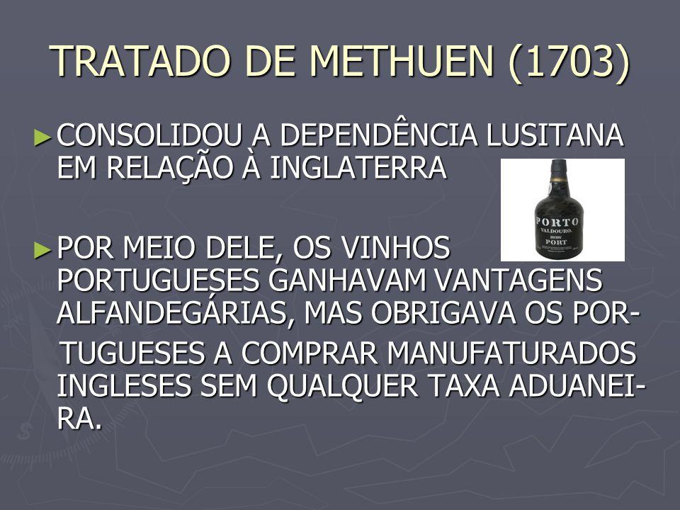 TRATADO DE METHUEN (1703) CONSOLIDOU A DEPENDÊNCIA LUSITANA EM RELAÇÃO À INGLATERRA.