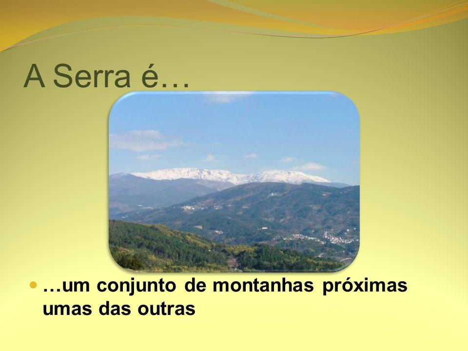 A Serra é… …um conjunto de montanhas próximas umas das outras