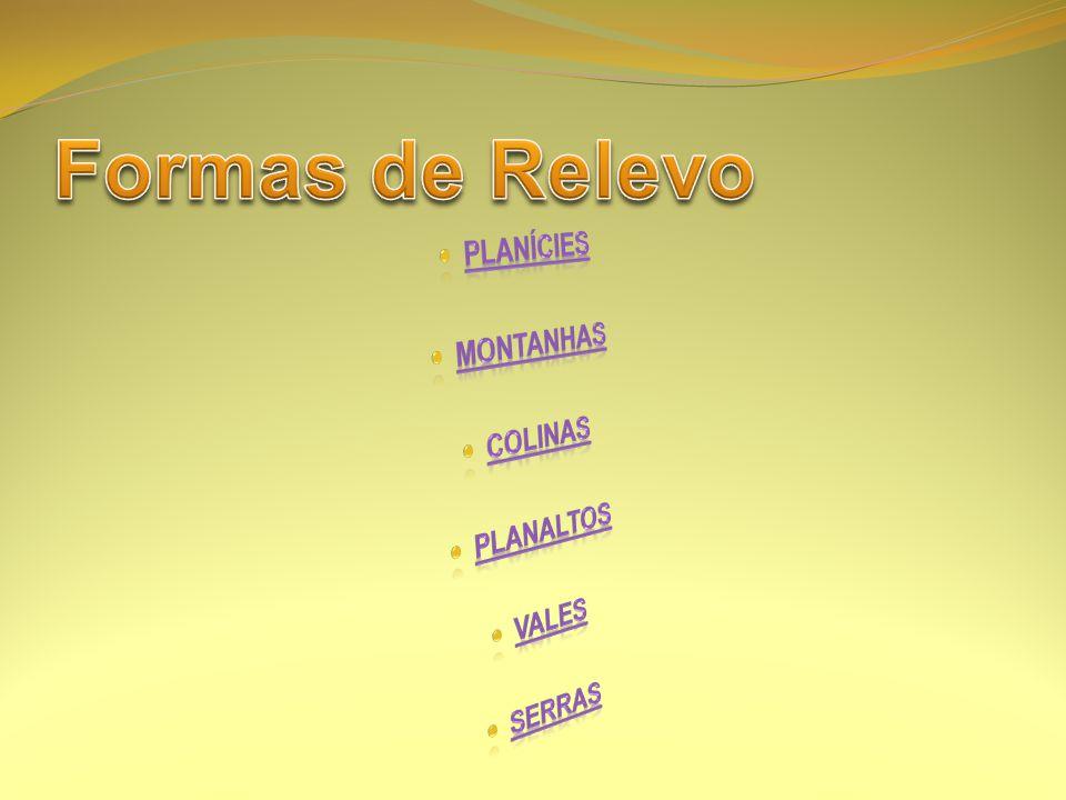 Formas de Relevo PLANÍCIES MONTANHAS COLINAS PLANALTOS VALES SERRAS