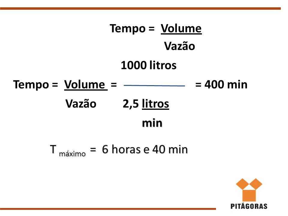 Tempo = Volume Vazão 1000 litros Tempo = Volume = = 400 min