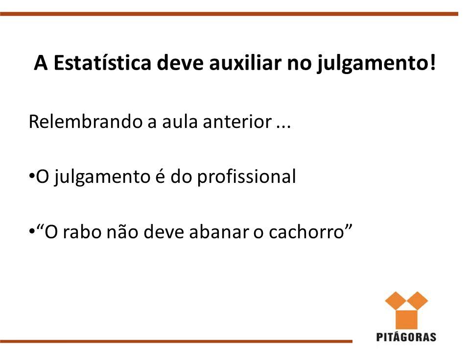 A Estatística deve auxiliar no julgamento!