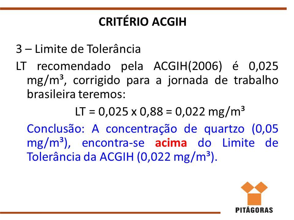 CRITÉRIO ACGIH 3 – Limite de Tolerância. LT recomendado pela ACGIH(2006) é 0,025 mg/m³, corrigido para a jornada de trabalho brasileira teremos:
