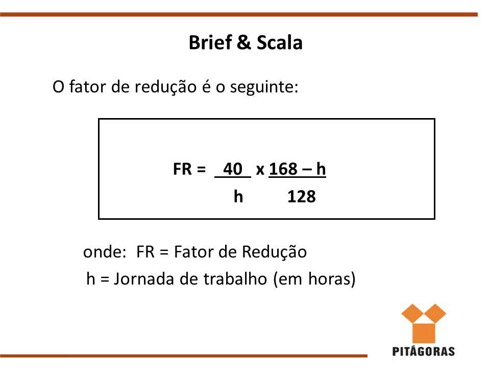 Brief & Scala FR = 40 x 168 – h h 128 onde: FR = Fator de Redução