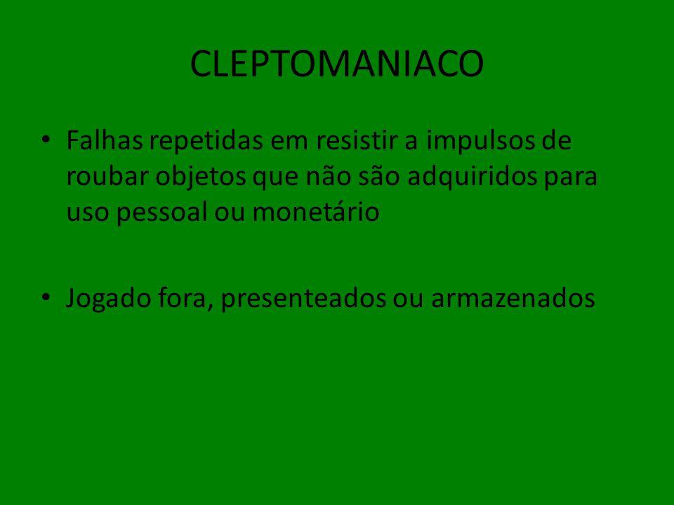 CLEPTOMANIACO Falhas repetidas em resistir a impulsos de roubar objetos que não são adquiridos para uso pessoal ou monetário.