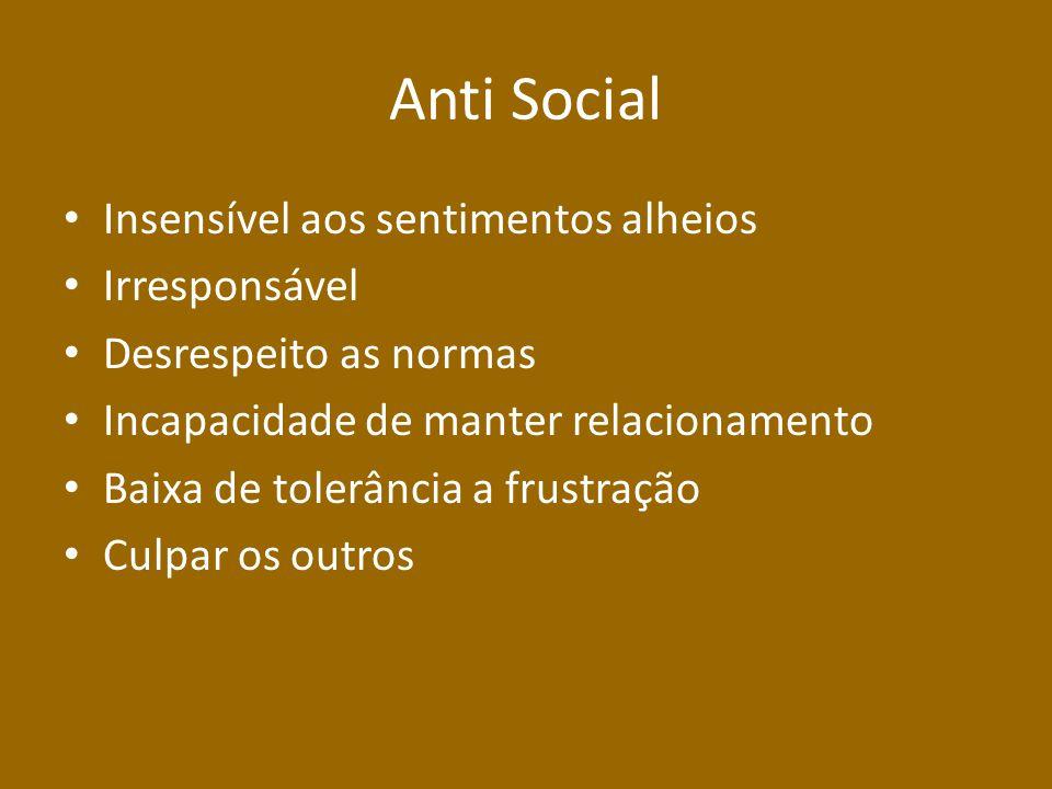 Anti Social Insensível aos sentimentos alheios Irresponsável