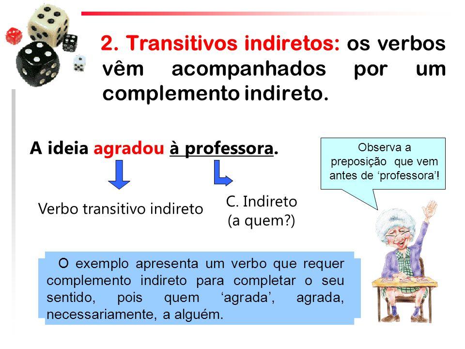 2. Transitivos indiretos: os verbos vêm acompanhados por um complemento indireto.