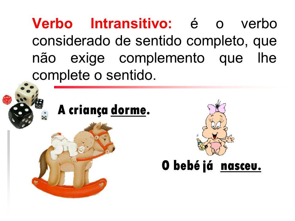 Verbo Intransitivo: é o verbo considerado de sentido completo, que não exige complemento que lhe complete o sentido.