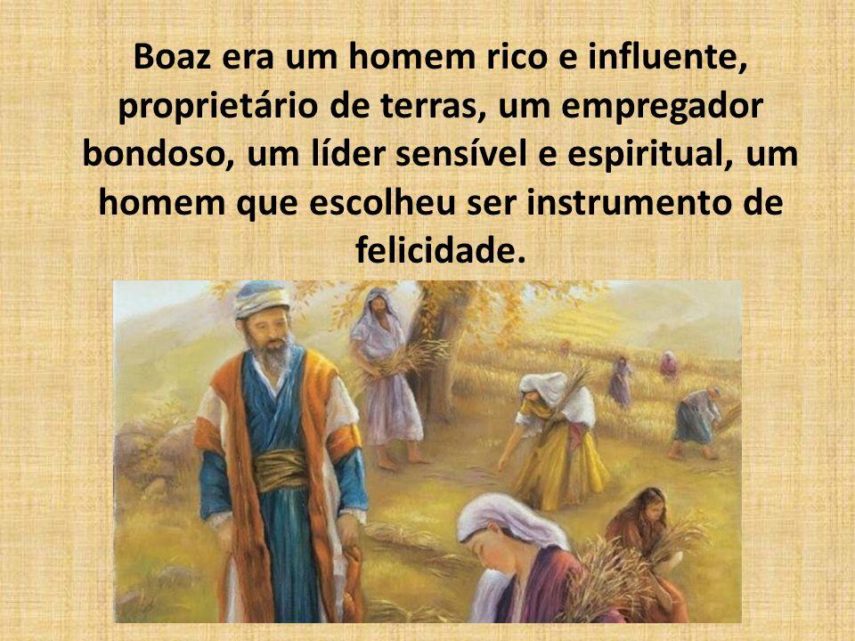 Boaz era um homem rico e influente, proprietário de terras, um empregador bondoso, um líder sensível e espiritual, um homem que escolheu ser instrumento de felicidade.