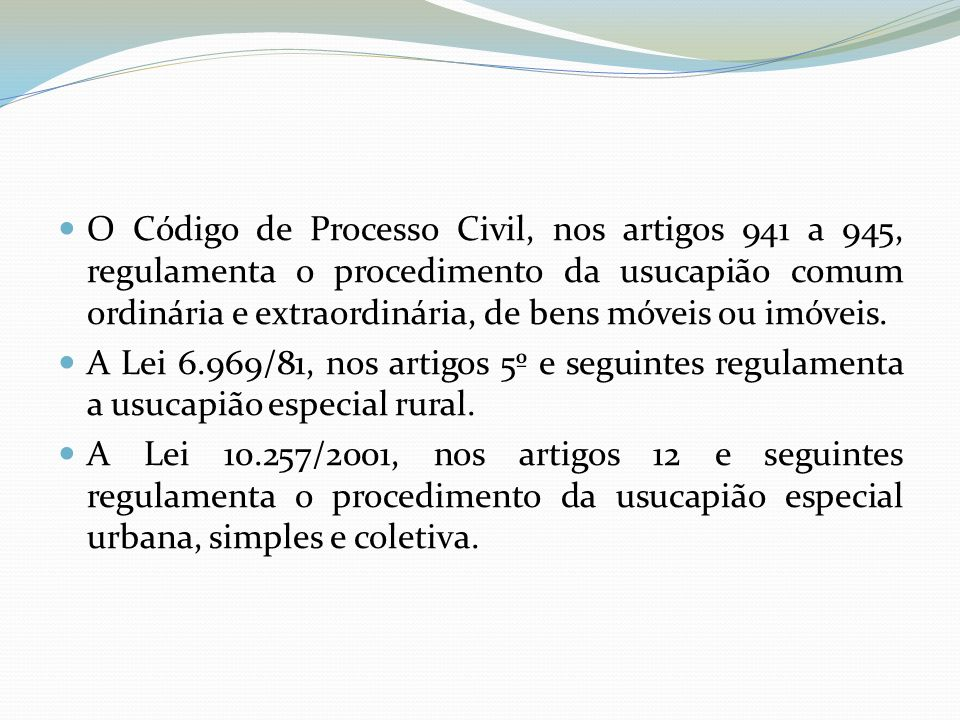 O Código de Processo Civil, nos artigos 941 a 945, regulamenta o procedimento da usucapião comum ordinária e extraordinária, de bens móveis ou imóveis.
