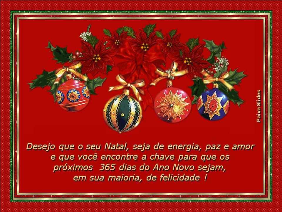 Desejo que o seu Natal, seja de energia, paz e amor e que você encontre a chave para que os próximos 365 dias do Ano Novo sejam, em sua maioria, de felicidade !