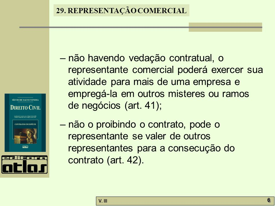– não havendo vedação contratual, o representante comercial poderá exercer sua atividade para mais de uma empresa e empregá-la em outros misteres ou ramos de negócios (art. 41);