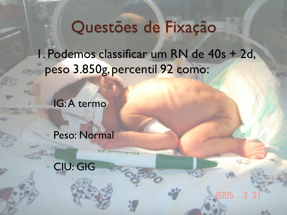 Questões de Fixação 1. Podemos classificar um RN de 40s + 2d, peso 3.850g, percentil 92 como: IG: A termo.