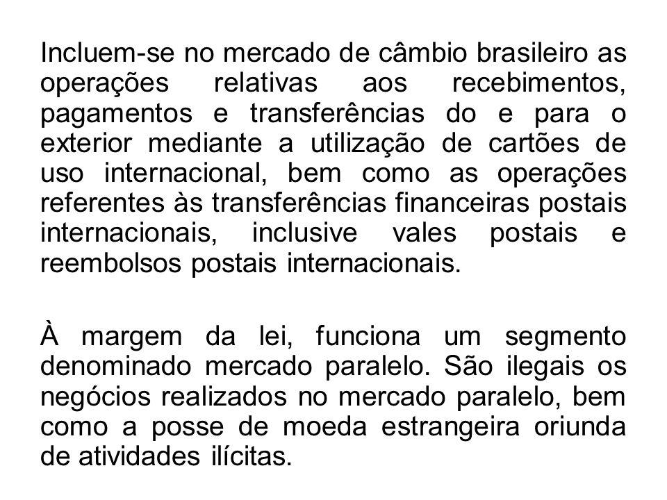 Incluem-se no mercado de câmbio brasileiro as operações relativas aos recebimentos, pagamentos e transferências do e para o exterior mediante a utilização de cartões de uso internacional, bem como as operações referentes às transferências financeiras postais internacionais, inclusive vales postais e reembolsos postais internacionais.
