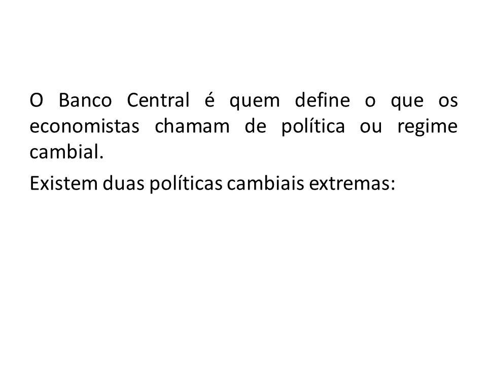 O Banco Central é quem define o que os economistas chamam de política ou regime cambial.