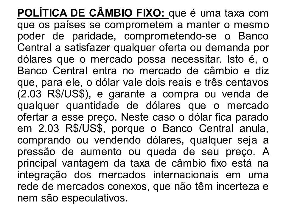 POLÍTICA DE CÂMBIO FIXO: que é uma taxa com que os países se comprometem a manter o mesmo poder de paridade, comprometendo-se o Banco Central a satisfazer qualquer oferta ou demanda por dólares que o mercado possa necessitar.