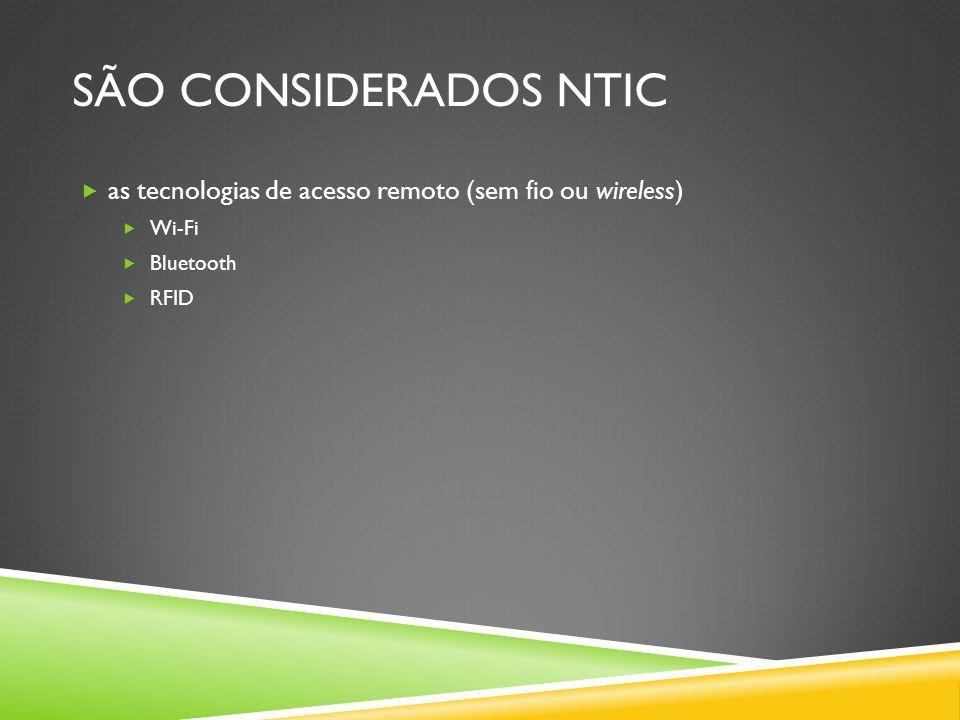 São considerados ntic as tecnologias de acesso remoto (sem fio ou wireless) Wi-Fi Bluetooth RFID