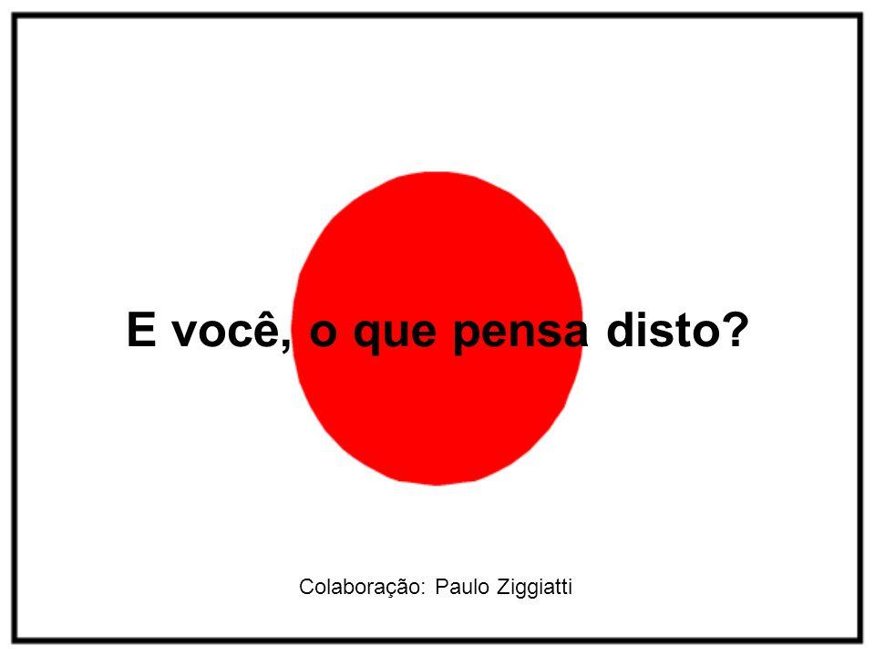 E você, o que pensa disto Colaboração: Paulo Ziggiatti