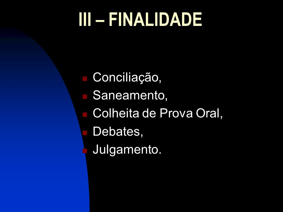 III – FINALIDADE Conciliação, Saneamento, Colheita de Prova Oral,