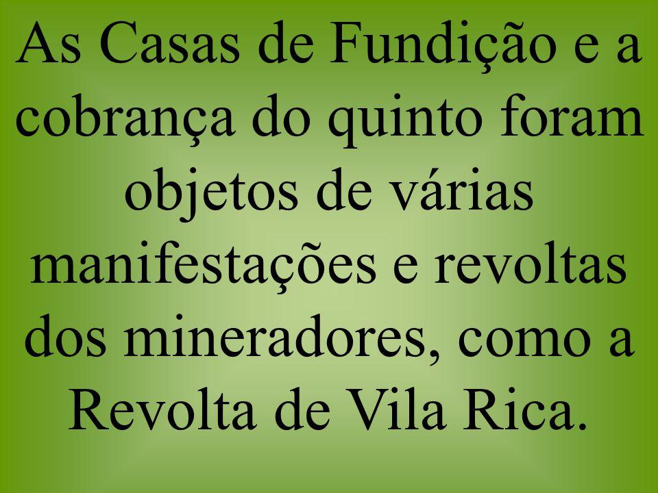 As Casas de Fundição e a cobrança do quinto foram objetos de várias manifestações e revoltas dos mineradores, como a Revolta de Vila Rica.
