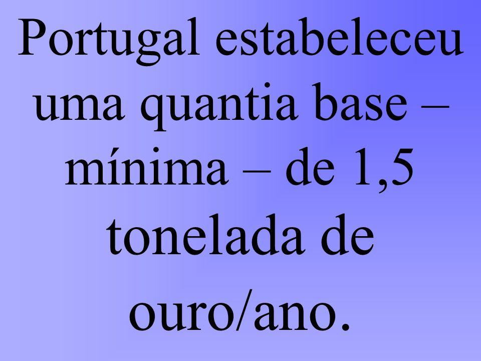 Portugal estabeleceu uma quantia base –mínima – de 1,5 tonelada de ouro/ano.