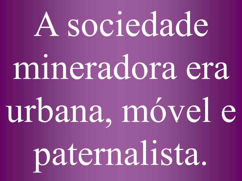 A sociedade mineradora era urbana, móvel e paternalista.