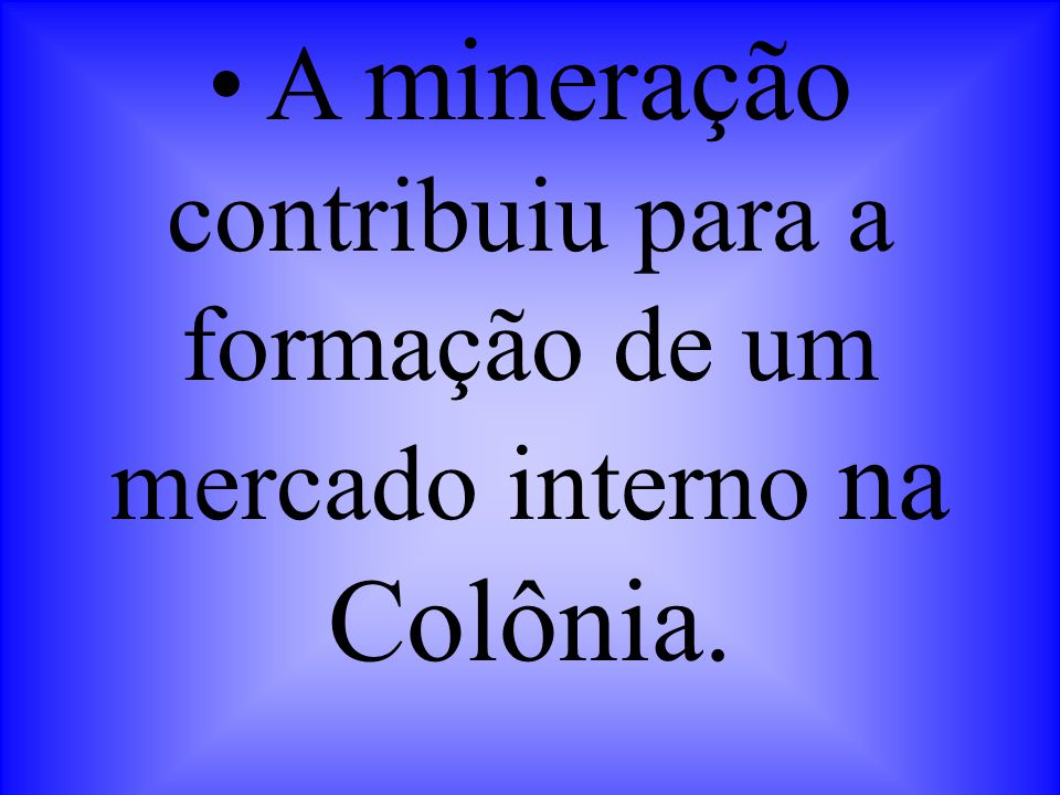 • A mineração contribuiu para a formação de um mercado interno na Colônia.