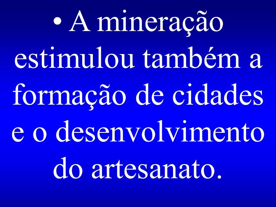 • A mineração estimulou também a formação de cidades e o desenvolvimento do artesanato.