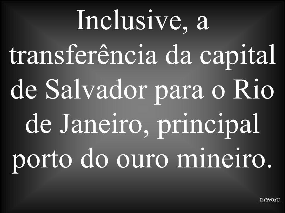 Inclusive, a transferência da capital de Salvador para o Rio de Janeiro, principal porto do ouro mineiro.