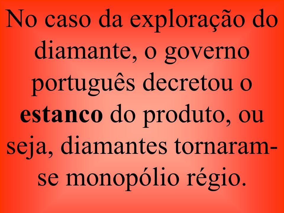 No caso da exploração do diamante, o governo português decretou o estanco do produto, ou seja, diamantes tornaram-se monopólio régio.