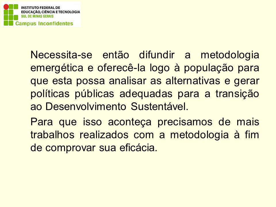 Necessita-se então difundir a metodologia emergética e oferecê-la logo à população para que esta possa analisar as alternativas e gerar políticas públicas adequadas para a transição ao Desenvolvimento Sustentável.