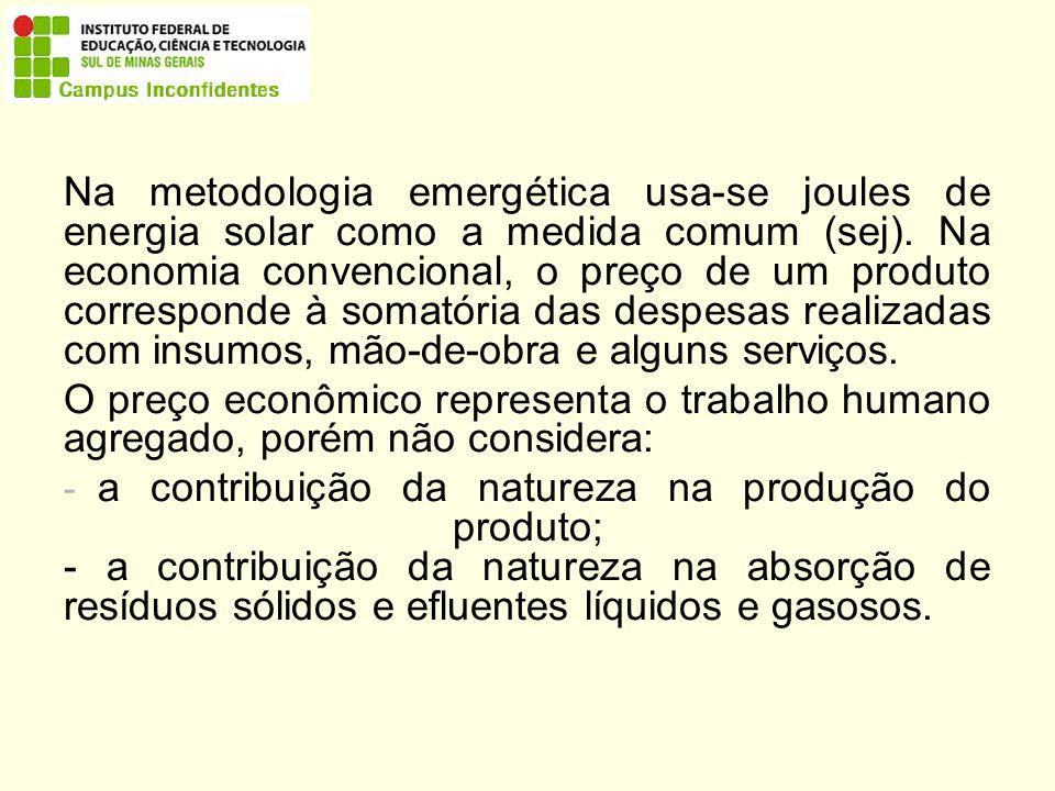 Na metodologia emergética usa-se joules de energia solar como a medida comum (sej). Na economia convencional, o preço de um produto corresponde à somatória das despesas realizadas com insumos, mão-de-obra e alguns serviços.