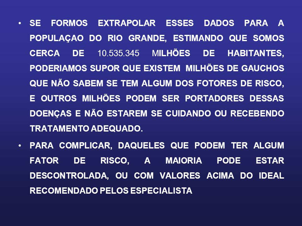 SE FORMOS EXTRAPOLAR ESSES DADOS PARA A POPULAÇAO DO RIO GRANDE, ESTIMANDO QUE SOMOS CERCA DE 10.535.345 MILHÕES DE HABITANTES, PODERIAMOS SUPOR QUE EXISTEM MILHÕES DE GAUCHOS QUE NÃO SABEM SE TEM ALGUM DOS FOTORES DE RISCO, E OUTROS MILHÕES PODEM SER PORTADORES DESSAS DOENÇAS E NÃO ESTAREM SE CUIDANDO OU RECEBENDO TRATAMENTO ADEQUADO.