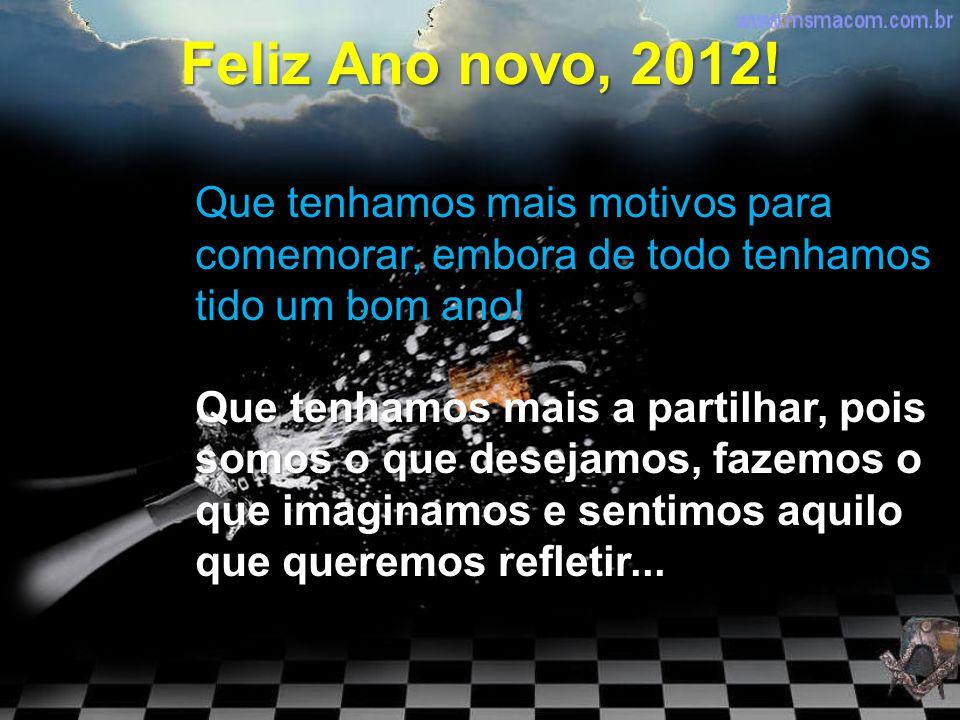 Feliz Ano novo, 2012! Que tenhamos mais motivos para comemorar, embora de todo tenhamos tido um bom ano!