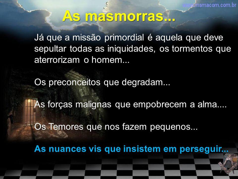 As masmorras... Já que a missão primordial é aquela que deve sepultar todas as iniquidades, os tormentos que aterrorizam o homem...
