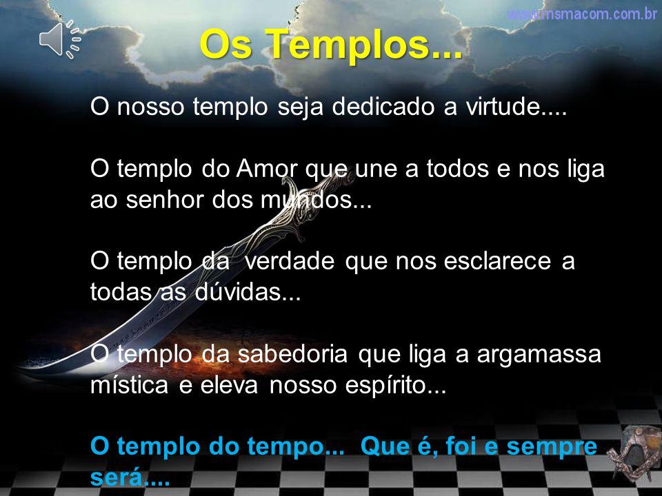 Os Templos... O nosso templo seja dedicado a virtude....