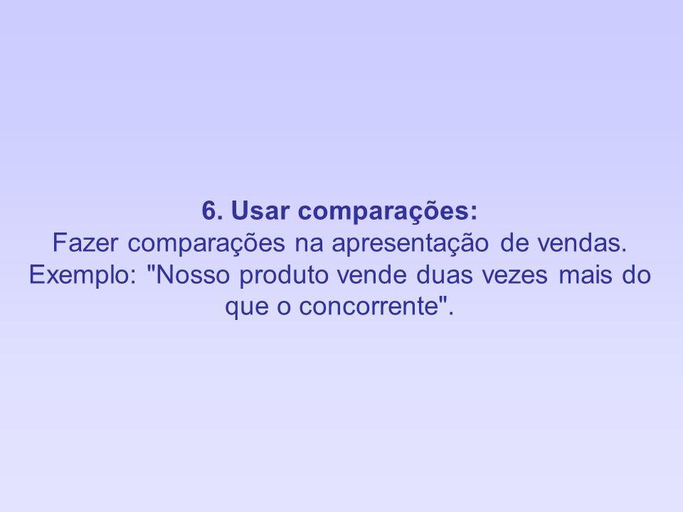 6. Usar comparações: Fazer comparações na apresentação de vendas. Exemplo: Nosso produto vende duas vezes mais do.