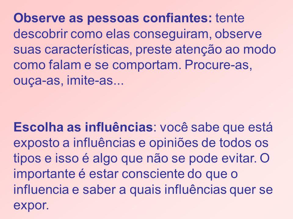 Observe as pessoas confiantes: tente descobrir como elas conseguiram, observe suas características, preste atenção ao modo como falam e se comportam. Procure-as, ouça-as, imite-as...