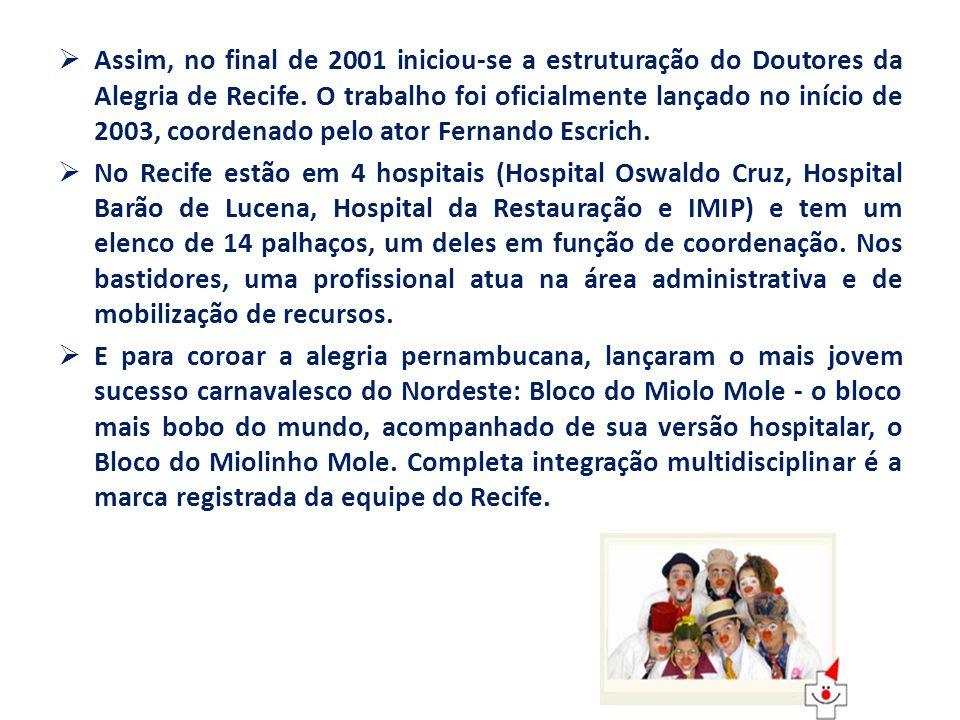 Assim, no final de 2001 iniciou-se a estruturação do Doutores da Alegria de Recife. O trabalho foi oficialmente lançado no início de 2003, coordenado pelo ator Fernando Escrich.