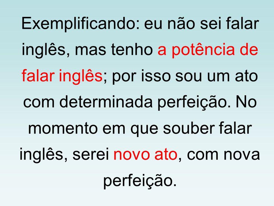 Exemplificando: eu não sei falar inglês, mas tenho a potência de falar inglês; por isso sou um ato com determinada perfeição.