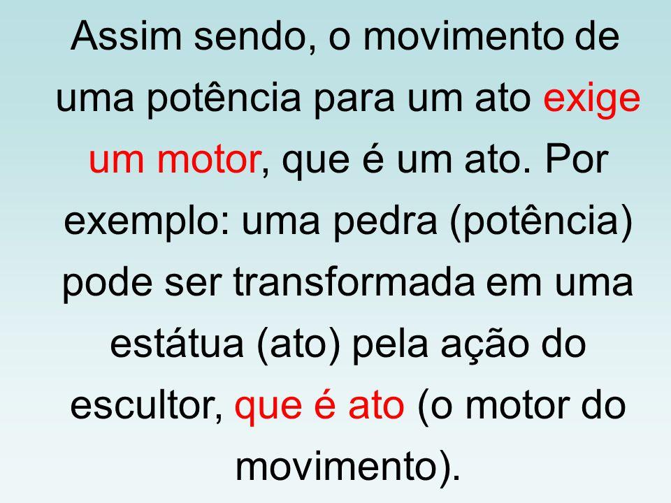 Assim sendo, o movimento de uma potência para um ato exige um motor, que é um ato.