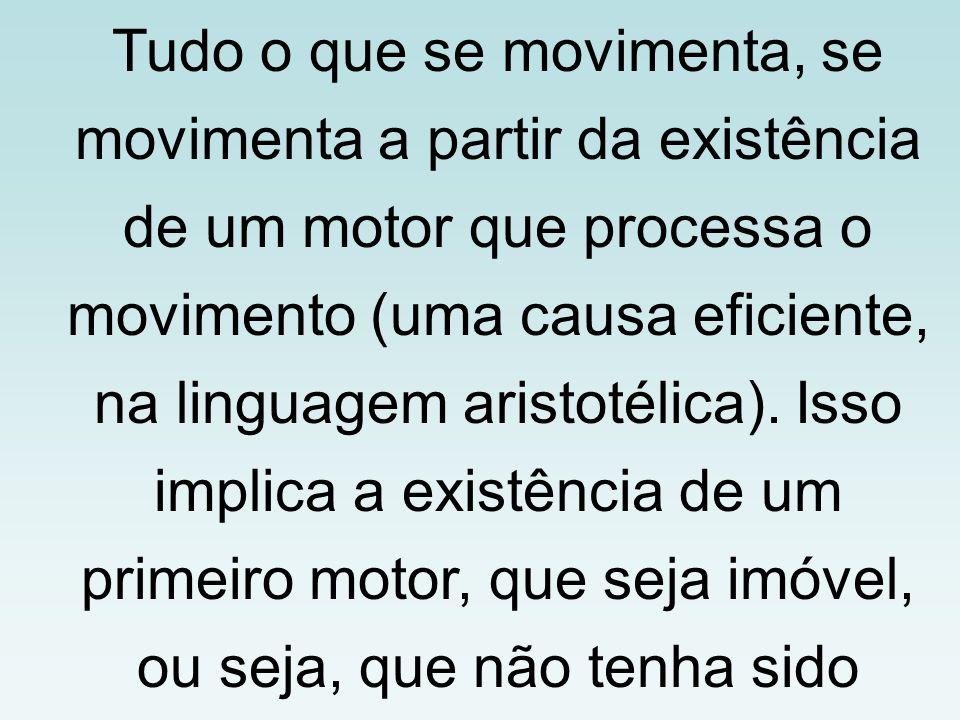 Tudo o que se movimenta, se movimenta a partir da existência de um motor que processa o movimento (uma causa eficiente, na linguagem aristotélica).
