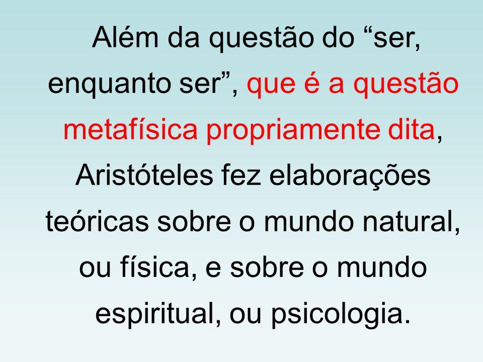 Além da questão do ser, enquanto ser , que é a questão metafísica propriamente dita, Aristóteles fez elaborações teóricas sobre o mundo natural, ou física, e sobre o mundo espiritual, ou psicologia.