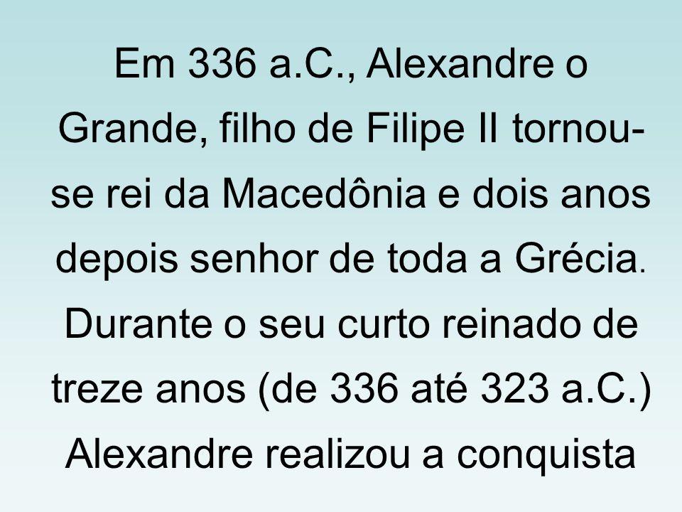 Em 336 a.C., Alexandre o Grande, filho de Filipe II tornou-se rei da Macedônia e dois anos depois senhor de toda a Grécia.