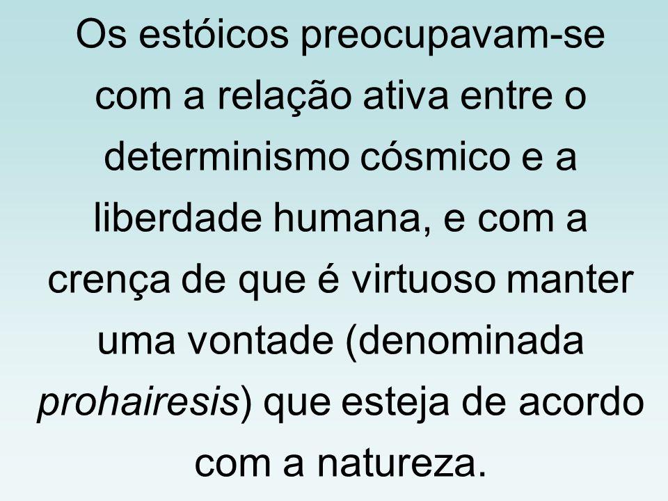Os estóicos preocupavam-se com a relação ativa entre o determinismo cósmico e a liberdade humana, e com a crença de que é virtuoso manter uma vontade (denominada prohairesis) que esteja de acordo com a natureza.