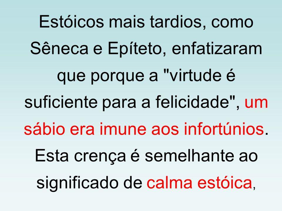 Estóicos mais tardios, como Sêneca e Epíteto, enfatizaram que porque a virtude é suficiente para a felicidade , um sábio era imune aos infortúnios.