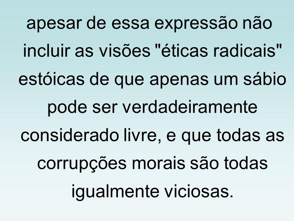 apesar de essa expressão não incluir as visões éticas radicais estóicas de que apenas um sábio pode ser verdadeiramente considerado livre, e que todas as corrupções morais são todas igualmente viciosas.