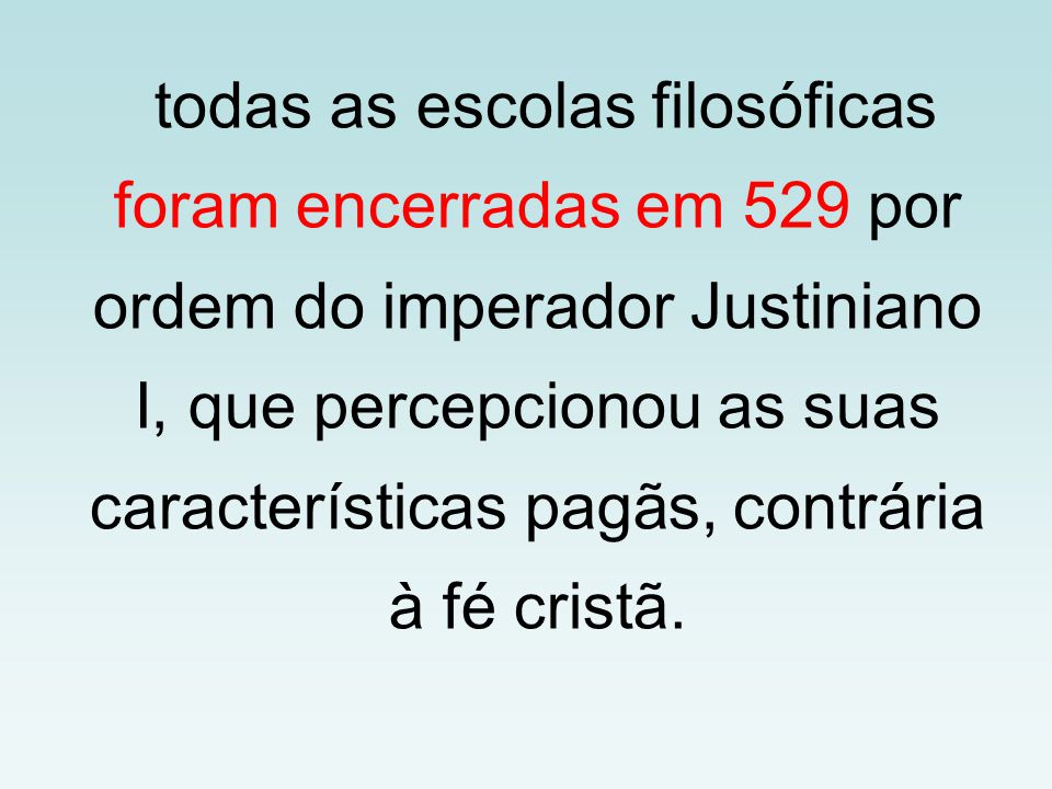 todas as escolas filosóficas foram encerradas em 529 por ordem do imperador Justiniano I, que percepcionou as suas características pagãs, contrária à fé cristã.