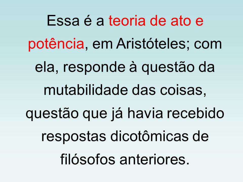 Essa é a teoria de ato e potência, em Aristóteles; com ela, responde à questão da mutabilidade das coisas, questão que já havia recebido respostas dicotômicas de filósofos anteriores.