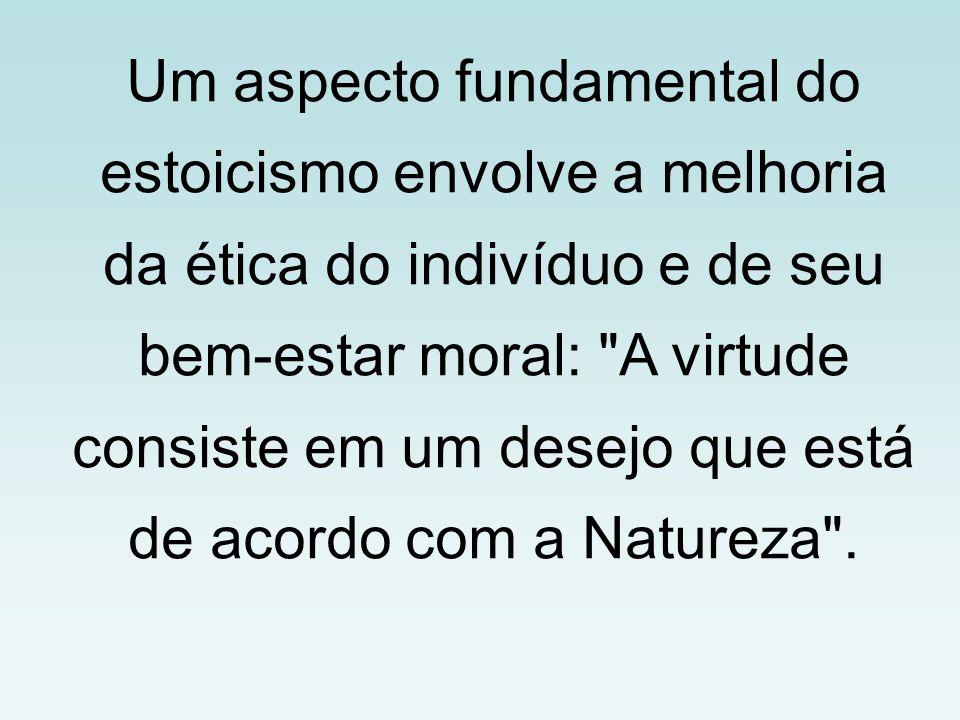 Um aspecto fundamental do estoicismo envolve a melhoria da ética do indivíduo e de seu bem-estar moral: A virtude consiste em um desejo que está de acordo com a Natureza .