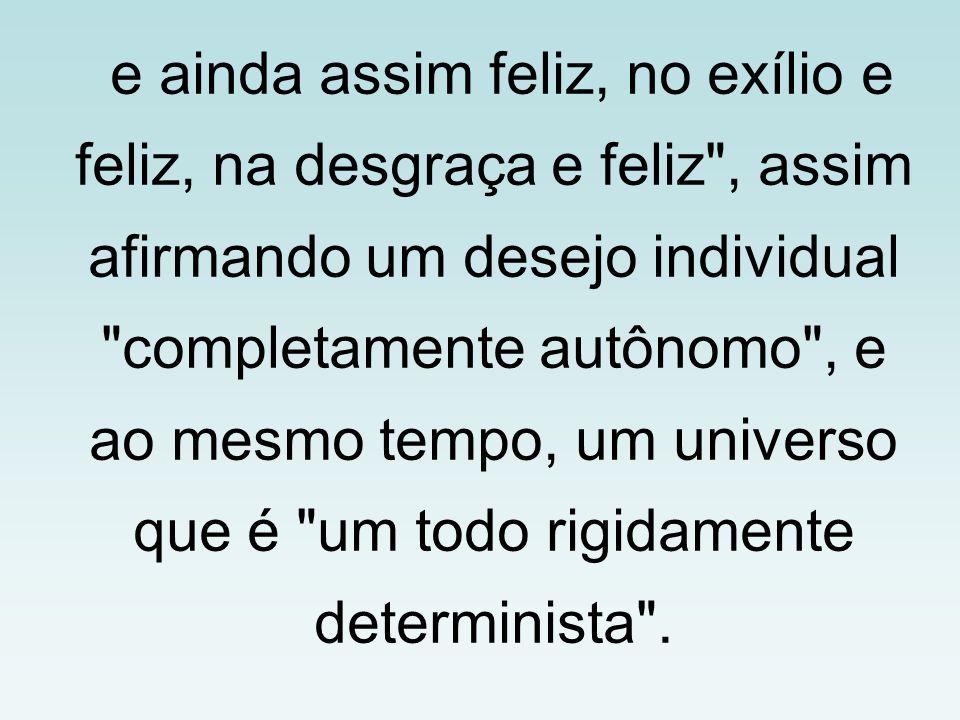 e ainda assim feliz, no exílio e feliz, na desgraça e feliz , assim afirmando um desejo individual completamente autônomo , e ao mesmo tempo, um universo que é um todo rigidamente determinista .
